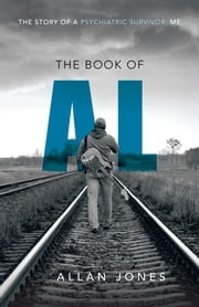 The Book of Al - The Story of a Psychiatric Survivor, Me ebook by Allan Jones