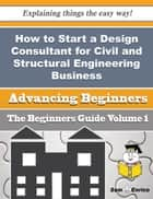 How to Start a Design Consultant for Civil and Structural Engineering Business (Beginners Guide) - How to Start a Design Consultant for Civil and Structural Engineering Business (Beginners Guide) 電子書 by Adriane Nesmith