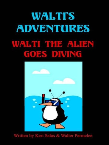 Walti's Adventures - Walti the Alien Goes Diving ebook by Keri Salas,Walter Parmelee
