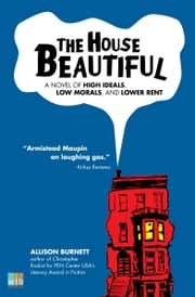 The House Beautiful - A Novel of High Ideas, Low Morals, and Lower Rent ebook by Allison Burnett