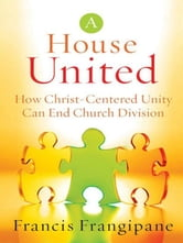 A House United - How Christ-Centered Unity Can End Church Division ebook by Francis Frangipane