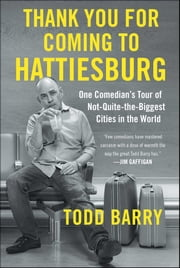 Thank You for Coming to Hattiesburg - One Comedian's Tour of Not-Quite-the-Biggest Cities in the World eBook by Todd Barry