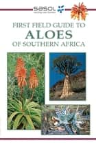 Sasol First Field Guide to Aloes of Southern Africa ebook by Gideon Smith