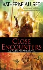 Close Encounters - An Alien Affairs Novel, Book 1 ebook by Katherine Allred
