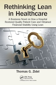 Rethinking Lean in Healthcare - A Business Novel on How a Hospital Restored Quality Patient Care and Obtained Financial Stability Using Lean ebook by Thomas G. Zidel