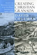 Creating Christian Granada - Society and Religious Culture in an Old-World Frontier City, 1492–1600 ebook by David Coleman