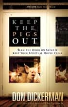 Keep The Pigs Out - How to Slam the Door Shut on Satan and His Demons and Keep Your Spiritual House Clean ebook by Don Dickerman