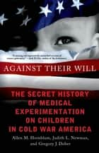 Against Their Will - The Secret History of Medical Experimentation on Children in Cold War America ebook by Allen M. Hornblum, Judith L. Newman, Gregory J. Dober