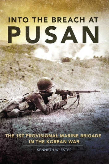 Into the Breach at Pusan - The 1st Provisional Marine Brigade in the Korean War ebook by Kenneth W. Estes