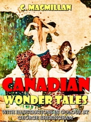 Canadian Wonder Tales (Illustrated) ebook by C. Macmillan,George Sheringham