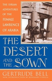 The Desert and the Sown - The Syrian Adventures of the Female Lawrence of Arabia ebook by Gertrude Bell,Rosemary O'Brien