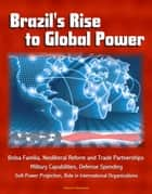 Brazil's Rise to Global Power: Bolsa Familia, Neoliberal Reform and Trade Partnerships, Military Capabilities, Defense Spending, Soft Power Projection, Role in International Organizations ebook by Progressive Management