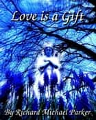 Love Is A Gift ebook by Richard Michael Parker