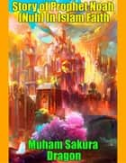 Story of Prophet Noah (Nuh) In Islam Faith ebook by Muham Sakura Dragon