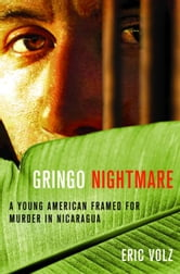 Gringo Nightmare - A Young American Framed for Murder in Nicaragua ebook by Eric Volz