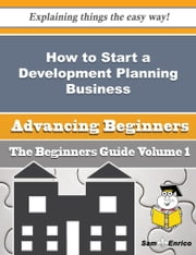 How to Start a Development Planning Business (Beginners Guide) ebook by Eleonora Tuggle,Sam Enrico