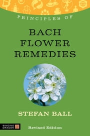 Principles of Bach Flower Remedies - What it is, how it works, and what it can do for you ebook by Stefan Ball