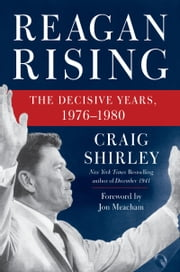 Reagan Rising - The Decisive Years, 1976-1980 ebook by Craig Shirley, Jon Meacham
