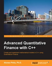 Advanced Quantitative Finance with C++ ebook by Alonso Peña,Ph.D.