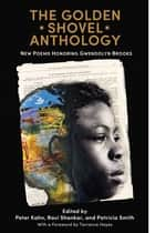 The Golden Shovel Anthology - New Poems Honoring Gwendolyn Brooks ebook by Peter Kahn, Ravi Shankar, Patricia Smith,...