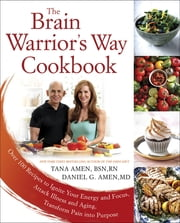 The Brain Warrior's Way Cookbook - Over 100 Recipes to Ignite Your Energy and Focus, Attack Illness and Aging, Transform Pain into Purpose ebook by Daniel G. Amen,Tana Amen