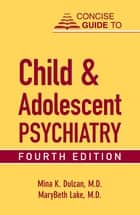 Concise Guide to Child and Adolescent Psychiatry, Fourth Edition ebook by Mina K. Dulcan, MaryBeth Lake