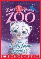 The Lucky Snow Leopard (Zoe's Rescue Zoo #4) eBook by Amelia Cobb