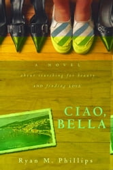 Ciao, Bella: A Novel About Searching for Beauty and Finding Love ebook by Ryan Phillips