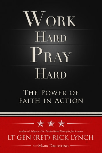 Work Hard, Pray Hard - The Power of Faith in Action ebook by Lt. Gen. (Ret.) Rick Lynch,Mark Dagostino