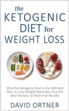 The Ketogenic Diet for Weight Loss: Why the Ketogenic Diet is the Ultimate Plan to Lose Weight Naturally, Plus the Best Recipes to Maximize Results ebook by David Ortner