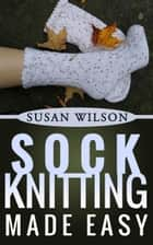 Sock Knitting Made Easy - Knitting 101, #1 ebook by Susan Wilson