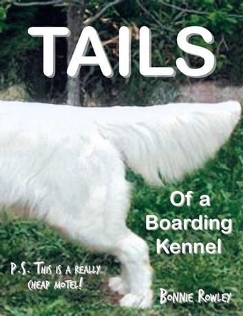 Tails of a Boarding Kennel - P.S. This Is a Really Cheap Motel! ebook by Bonnie Rowley