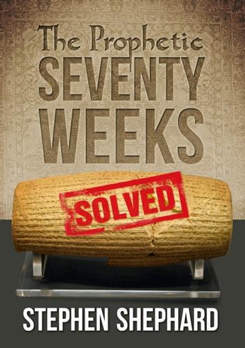 The Prophetic Seventy Weeks Solved ebook by Stephen Shephard