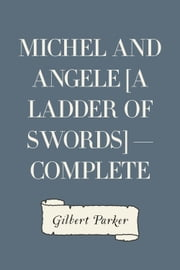 Michel and Angele [A Ladder of Swords] — Complete ebook by Gilbert Parker