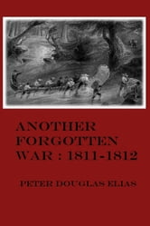 Another Forgotten War: 1811-1812 ebook by Peter Douglas Elias