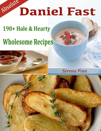 Absolute Daniel Fast : 190+ Hale & Hearty Wholesome Recipes ebook by Serena Finn