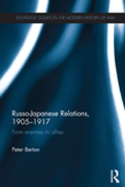 Russo-Japanese Relations, 1905-17 - From enemies to allies ebook by Peter Berton