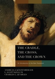 The Cradle, the Cross, and the Crown ebook by Andreas J. Köstenberger,L. Scott Kellum,Charles L Quarles