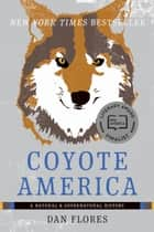 Coyote America - A Natural and Supernatural History ebook by Dan Flores