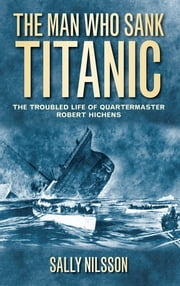 The Man Who Sank Titanic - The Troubled Life of Quartermaster Robert Hichens ebook by Sally Nilsson