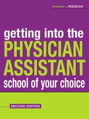 Getting Into the Physician Assistant School of Your Choice : Second Edition - Second Edition ebook by Andrew J. Rodican