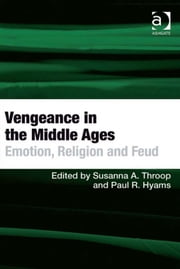 Vengeance in the Middle Ages - Emotion, Religion and Feud ebook by Professor Paul R Hyams,Asst Prof Susanna A Throop