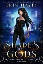 Shades of the Gods - The Elysium Legacies, #1 ebook by Erin Hayes