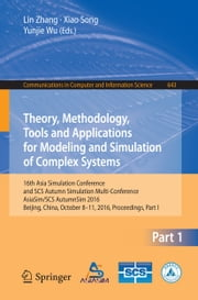 Theory, Methodology, Tools and Applications for Modeling and Simulation of Complex Systems - 16th Asia Simulation Conference and SCS Autumn Simulation Multi-Conference, AsiaSim/SCS AutumnSim 2016, Beijing, China, October 8-11, 2016, Proceedings, Part I ebook by Lin Zhang,Xiao Song,Yunjie Wu
