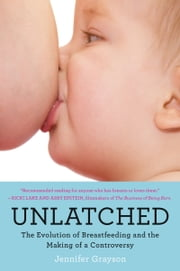 Unlatched - The Evolution of Breastfeeding and the Making of a Controversy ebook by Jennifer Grayson