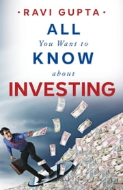 All You Want to Know About Investing ebook by Ravi Gupta