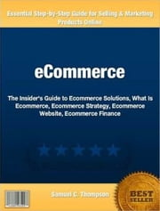 eCommerce - The Insider's Guide to Ecommerce Solutions, What Is Ecommerce, Ecommerce Strategy, Ecommerce Website, Ecommerce Finance ebook by Samuel Thompson