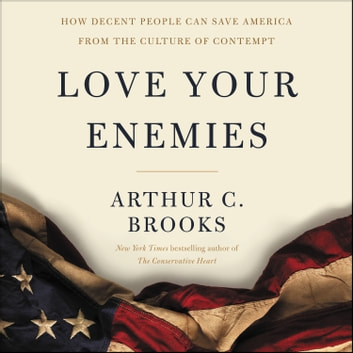 Love Your Enemies - How Decent People Can Save America from the Culture of Contempt audiobook by Arthur C. Brooks