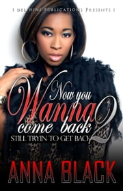 Now You Wanna Come Back 2: Still Tryin' 2 Get Back ebook by Anna Black