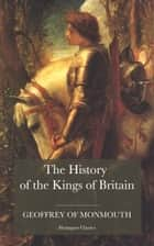 The History of the Kings of Britain - including the stories of King Arthur and the Prophesies of Merlin ebook by Geoffrey of Monmouth